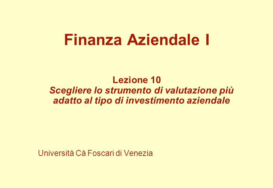 Finanza Aziendale I Lezione 10 Scegliere lo strumento di valutazione più adatto al tipo di investimento aziendale Università Cà Foscari di Venezia