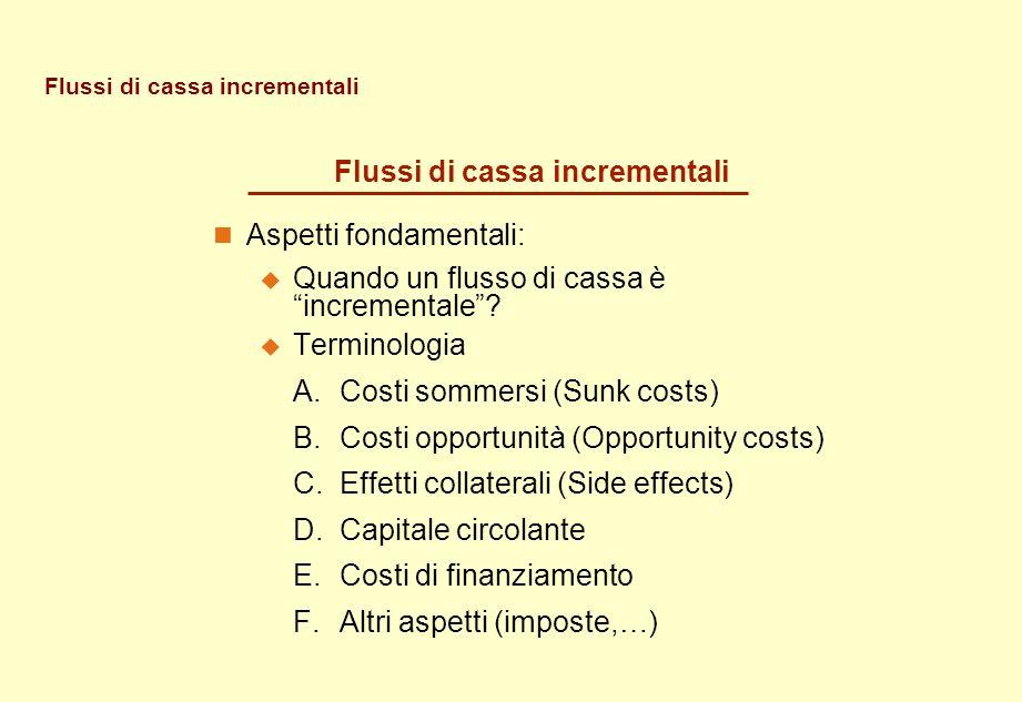 Flussi di cassa incrementali Aspetti fondamentali: Quando un flusso di cassa è incrementale? Terminologia A.Costi sommersi (Sunk costs) B.Costi opport