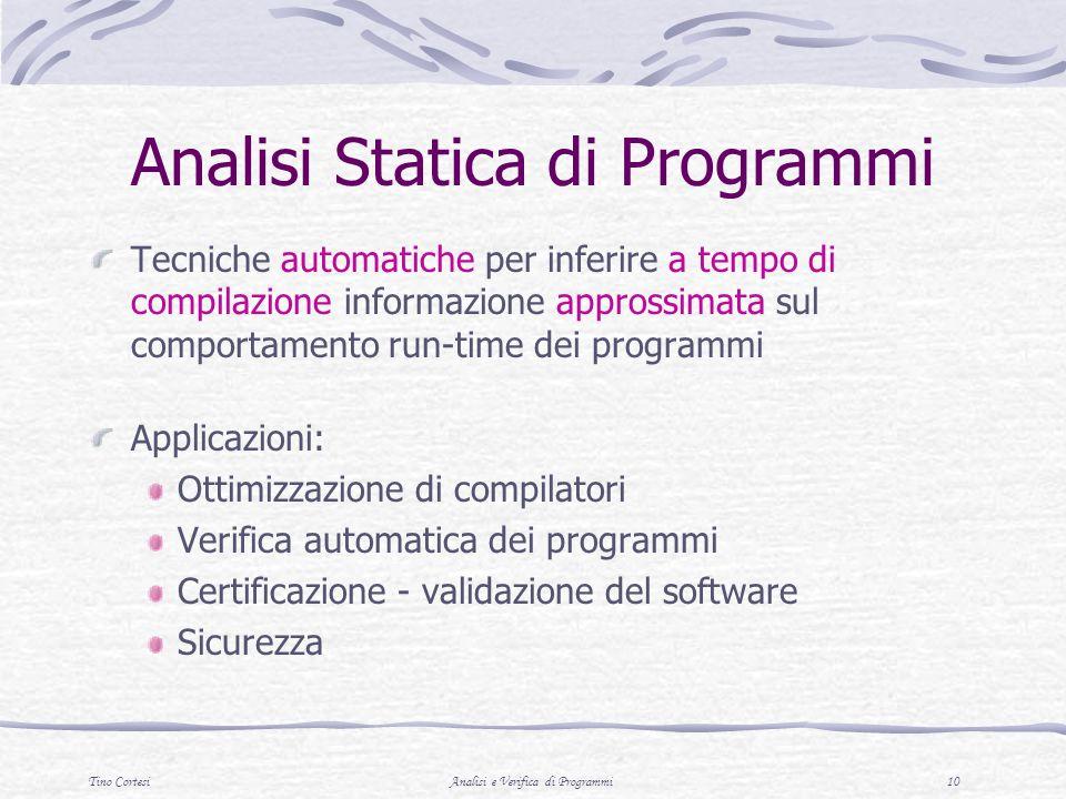 Tino CortesiAnalisi e Verifica di Programmi 10 Analisi Statica di Programmi Tecniche automatiche per inferire a tempo di compilazione informazione approssimata sul comportamento run-time dei programmi Applicazioni: Ottimizzazione di compilatori Verifica automatica dei programmi Certificazione - validazione del software Sicurezza