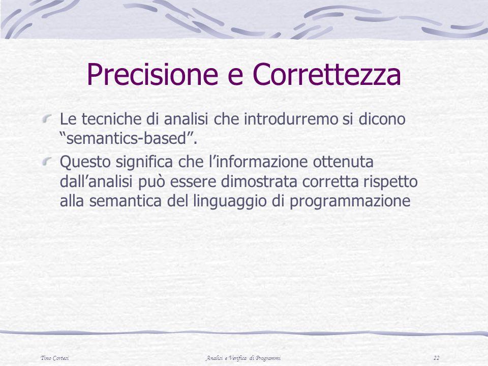 Tino CortesiAnalisi e Verifica di Programmi 22 Precisione e Correttezza Le tecniche di analisi che introdurremo si dicono semantics-based.