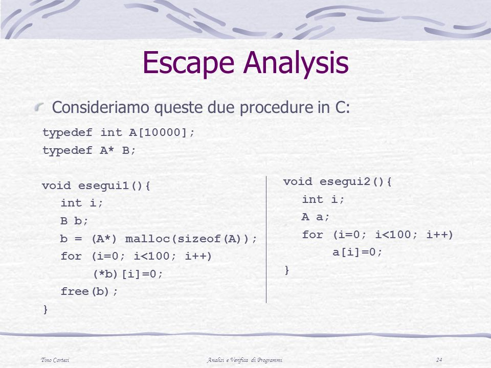 Tino CortesiAnalisi e Verifica di Programmi 24 Escape Analysis Consideriamo queste due procedure in C: typedef int A[10000]; typedef A* B; void esegui1(){ int i; B b; b = (A*) malloc(sizeof(A)); for (i=0; i<100; i++) (*b)[i]=0; free(b); } void esegui2(){ int i; A a; for (i=0; i<100; i++) a[i]=0; }
