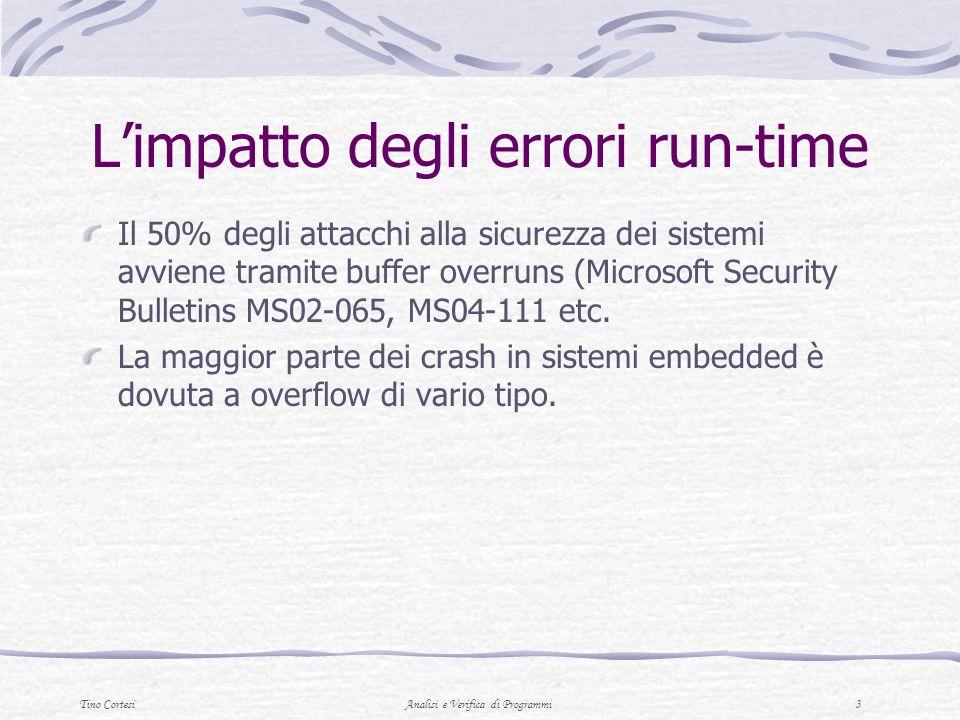 Tino CortesiAnalisi e Verifica di Programmi 3 Limpatto degli errori run-time Il 50% degli attacchi alla sicurezza dei sistemi avviene tramite buffer overruns (Microsoft Security Bulletins MS02-065, MS04-111 etc.