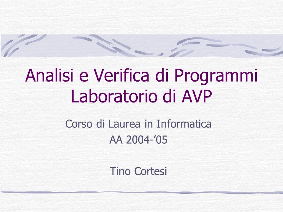 Analisi e Verifica di Programmi Laboratorio di AVP Corso di Laurea in Informatica AA 2004-05 Tino Cortesi