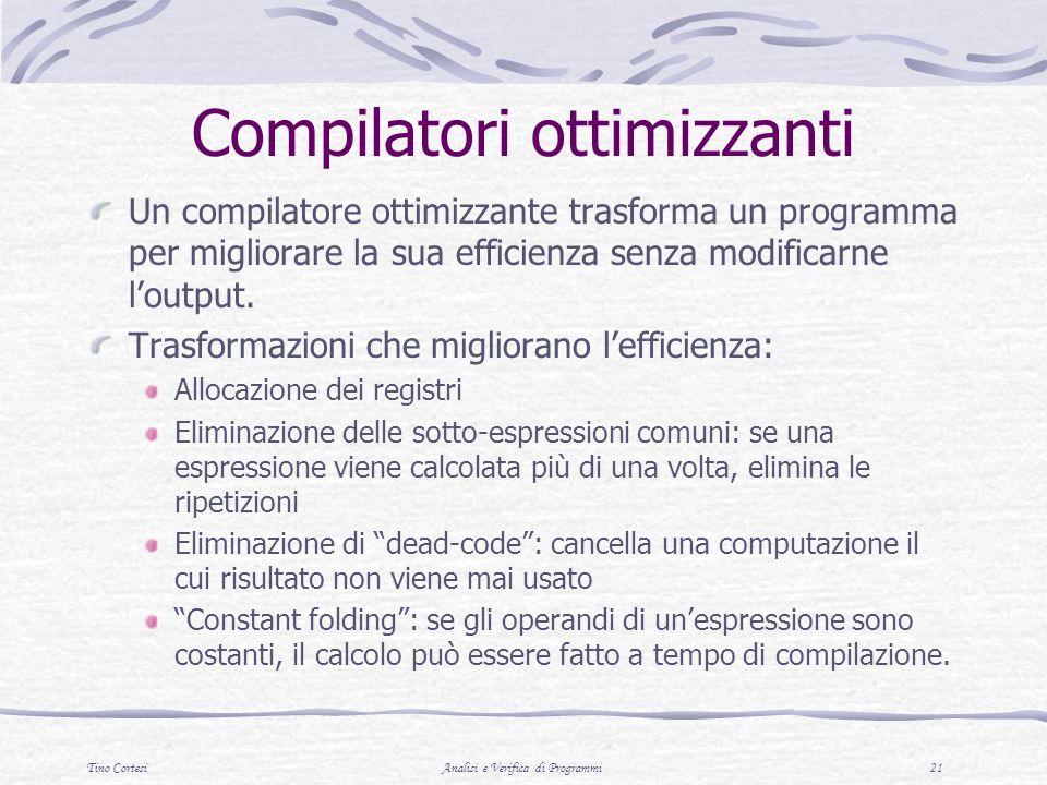 Tino CortesiAnalisi e Verifica di Programmi 21 Compilatori ottimizzanti Un compilatore ottimizzante trasforma un programma per migliorare la sua efficienza senza modificarne loutput.