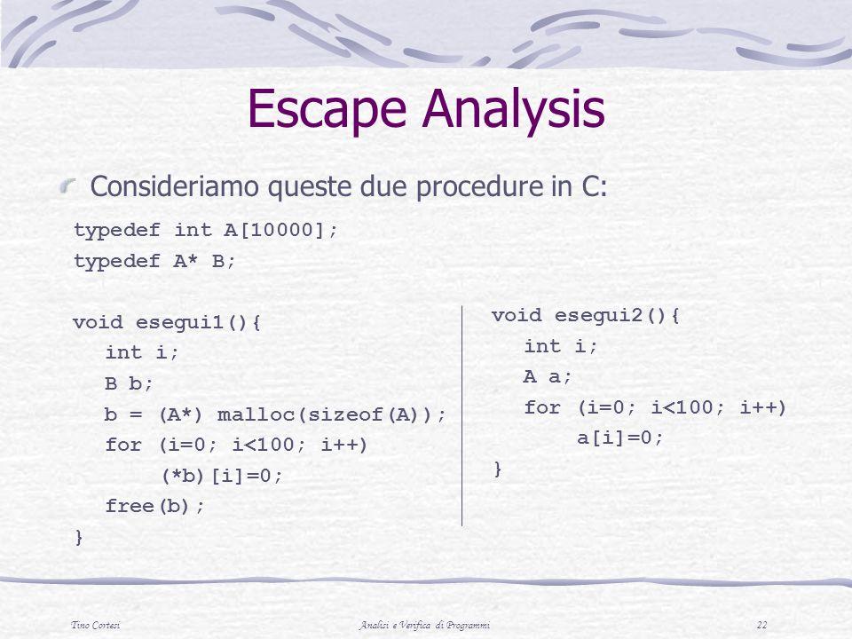 Tino CortesiAnalisi e Verifica di Programmi 22 Escape Analysis Consideriamo queste due procedure in C: typedef int A[10000]; typedef A* B; void esegui
