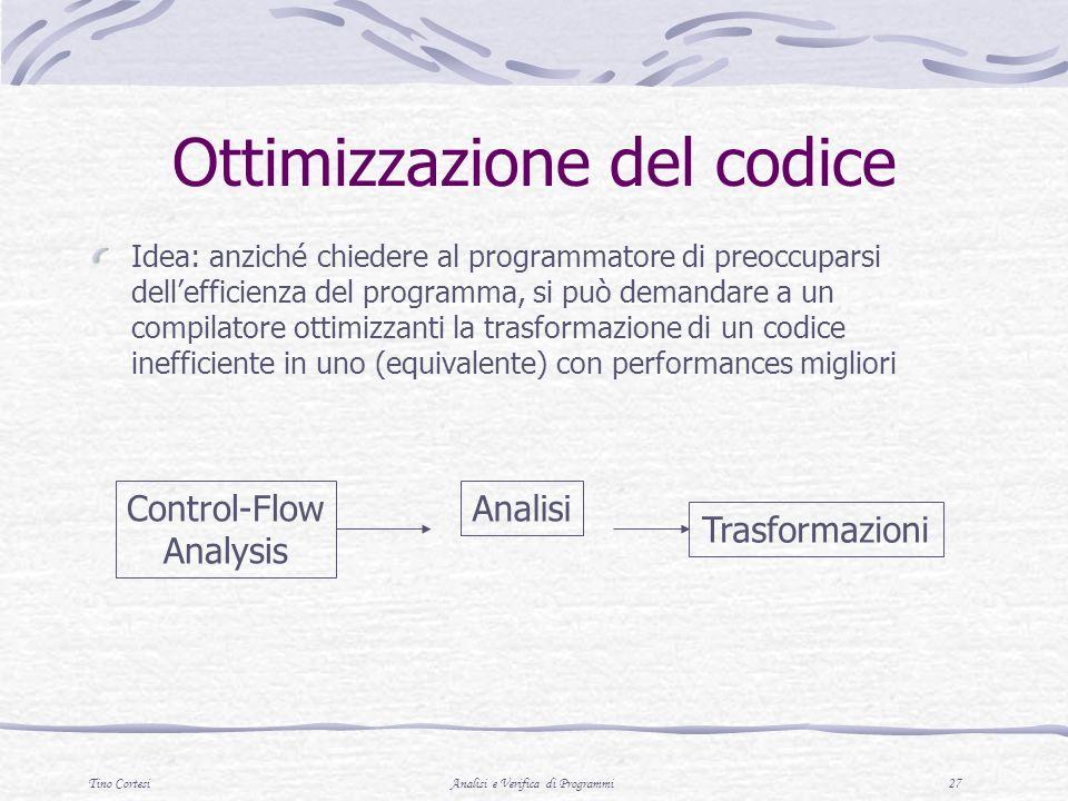 Tino CortesiAnalisi e Verifica di Programmi 27 Ottimizzazione del codice Control-Flow Analysis Analisi Trasformazioni Idea: anziché chiedere al programmatore di preoccuparsi dellefficienza del programma, si può demandare a un compilatore ottimizzanti la trasformazione di un codice inefficiente in uno (equivalente) con performances migliori