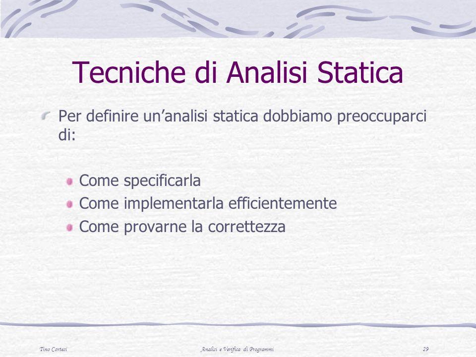 Tino CortesiAnalisi e Verifica di Programmi 29 Tecniche di Analisi Statica Per definire unanalisi statica dobbiamo preoccuparci di: Come specificarla Come implementarla efficientemente Come provarne la correttezza