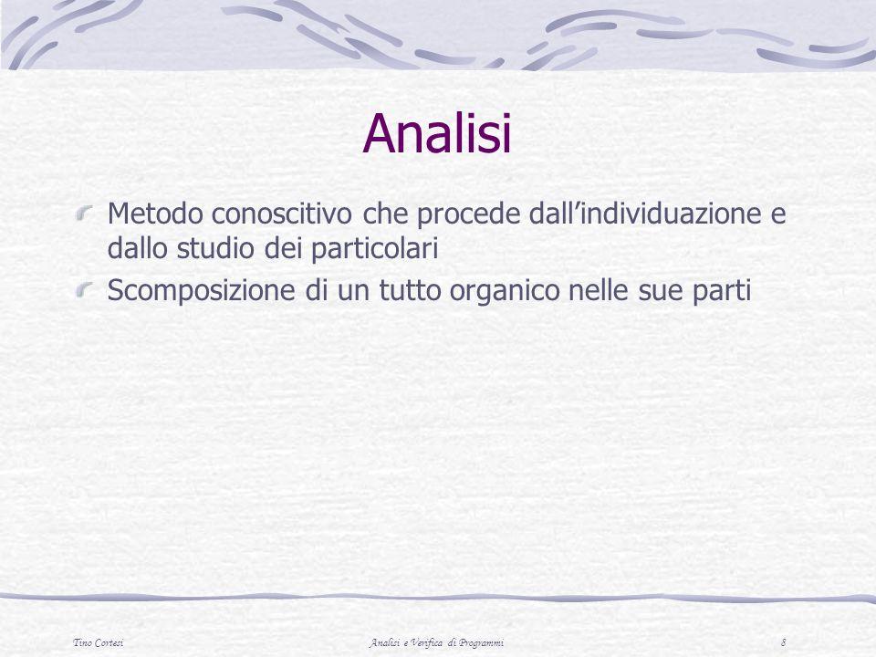 Tino CortesiAnalisi e Verifica di Programmi 8 Analisi Metodo conoscitivo che procede dallindividuazione e dallo studio dei particolari Scomposizione di un tutto organico nelle sue parti
