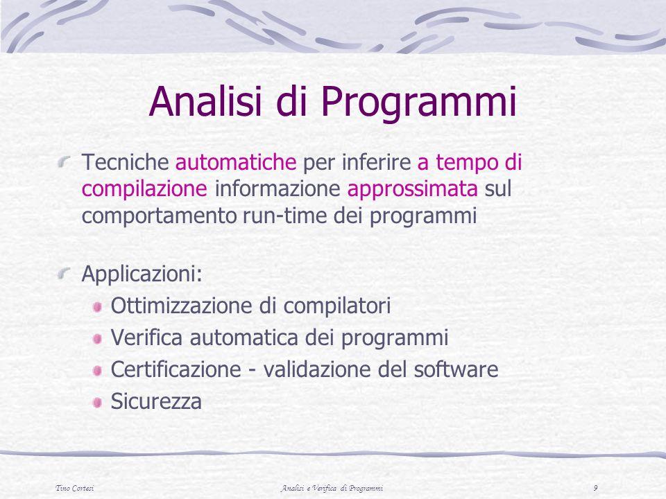 Tino CortesiAnalisi e Verifica di Programmi 9 Analisi di Programmi Tecniche automatiche per inferire a tempo di compilazione informazione approssimata sul comportamento run-time dei programmi Applicazioni: Ottimizzazione di compilatori Verifica automatica dei programmi Certificazione - validazione del software Sicurezza