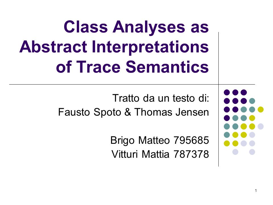 1 Class Analyses as Abstract Interpretations of Trace Semantics Tratto da un testo di: Fausto Spoto & Thomas Jensen Brigo Matteo 795685 Vitturi Mattia 787378