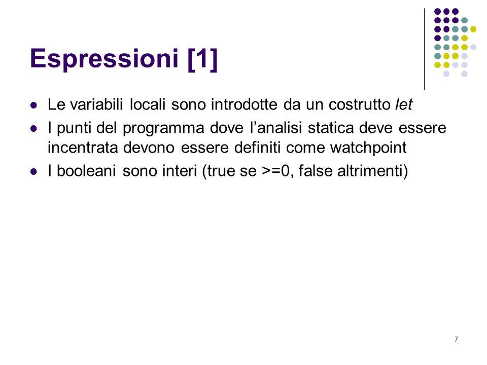 7 Espressioni [1] Le variabili locali sono introdotte da un costrutto let I punti del programma dove lanalisi statica deve essere incentrata devono essere definiti come watchpoint I booleani sono interi (true se >=0, false altrimenti)