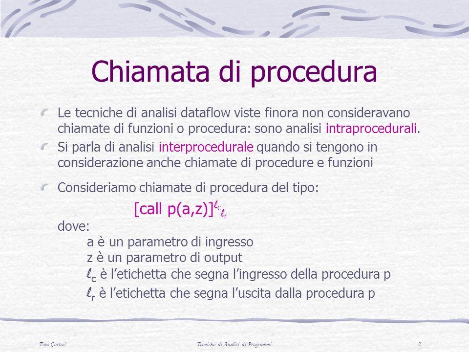 Tino CortesiTecniche di Analisi di Programmi 2 Chiamata di procedura Le tecniche di analisi dataflow viste finora non consideravano chiamate di funzioni o procedura: sono analisi intraprocedurali.