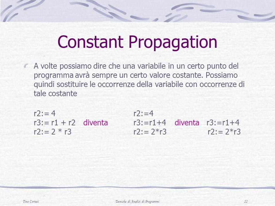 Tino CortesiTecniche di Analisi di Programmi 22 Constant Propagation A volte possiamo dire che una variabile in un certo punto del programma avrà sempre un certo valore costante.