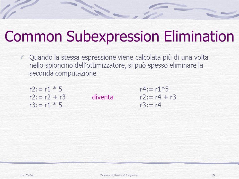 Tino CortesiTecniche di Analisi di Programmi 24 Common Subexpression Elimination Quando la stessa espressione viene calcolata più di una volta nello spioncino dellottimizzatore, si può spesso eliminare la seconda computazione r2:= r1 * 5r4:= r1*5 r2:= r2 + r3diventar2:= r4 + r3 r3:= r1 * 5r3:= r4