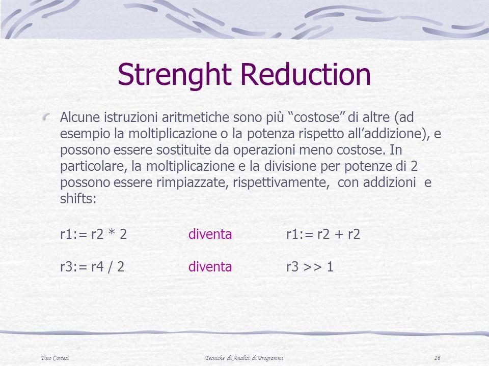 Tino CortesiTecniche di Analisi di Programmi 26 Strenght Reduction Alcune istruzioni aritmetiche sono più costose di altre (ad esempio la moltiplicazione o la potenza rispetto alladdizione), e possono essere sostituite da operazioni meno costose.