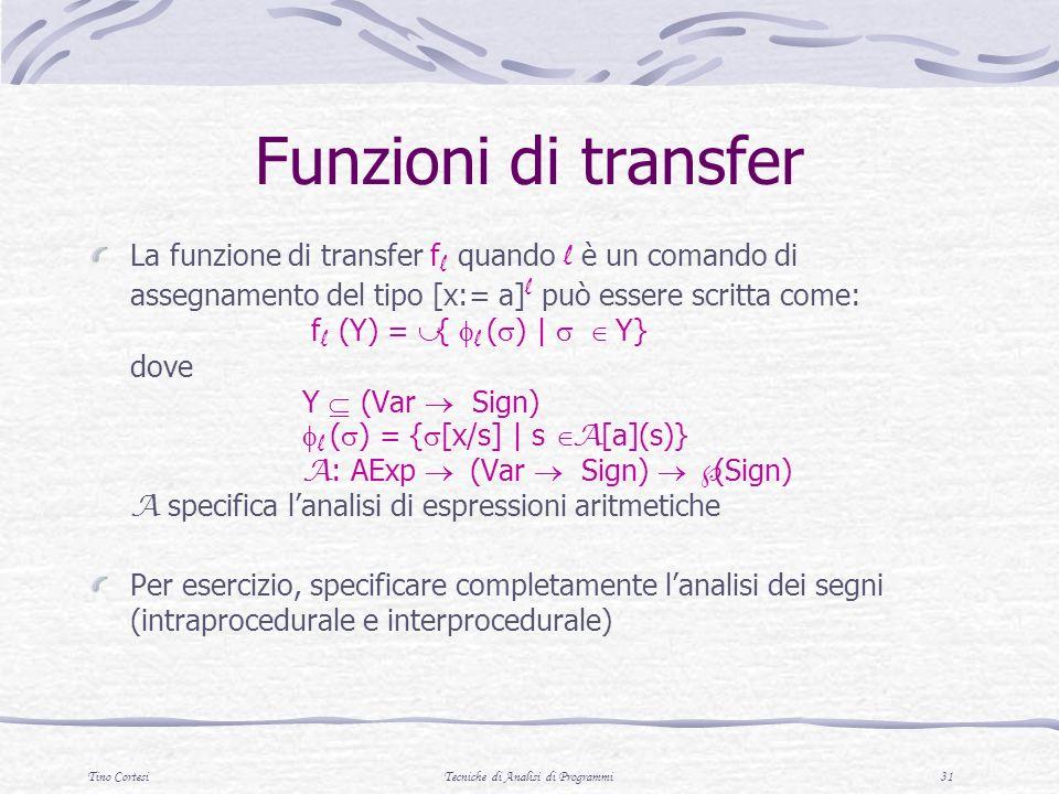 Tino CortesiTecniche di Analisi di Programmi 31 Funzioni di transfer La funzione di transfer f l quando l è un comando di assegnamento del tipo [x:= a] l può essere scritta come: f l (Y) = { l ( ) | Y} dove Y (Var Sign) l ( ) = { [x/s] | s A [a](s)} A : AExp (Var Sign) (Sign) A specifica lanalisi di espressioni aritmetiche Per esercizio, specificare completamente lanalisi dei segni (intraprocedurale e interprocedurale)