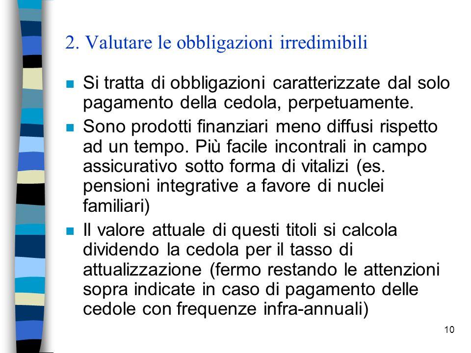 10 2. Valutare le obbligazioni irredimibili n Si tratta di obbligazioni caratterizzate dal solo pagamento della cedola, perpetuamente. n Sono prodotti