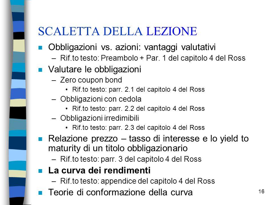 16 SCALETTA DELLA LEZIONE n Obbligazioni vs. azioni: vantaggi valutativi –Rif.to testo: Preambolo + Par. 1 del capitolo 4 del Ross n Valutare le obbli