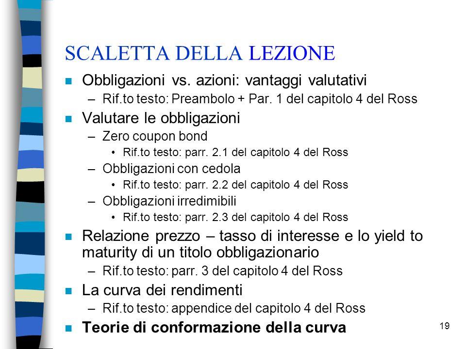 19 SCALETTA DELLA LEZIONE n Obbligazioni vs. azioni: vantaggi valutativi –Rif.to testo: Preambolo + Par. 1 del capitolo 4 del Ross n Valutare le obbli