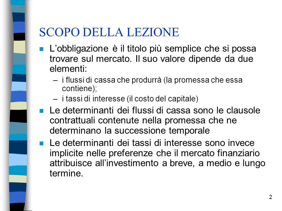 2 SCOPO DELLA LEZIONE n Lobbligazione è il titolo più semplice che si possa trovare sul mercato. Il suo valore dipende da due elementi: –i flussi di c