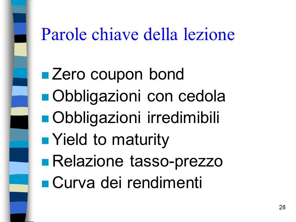 26 Parole chiave della lezione n Zero coupon bond n Obbligazioni con cedola n Obbligazioni irredimibili n Yield to maturity n Relazione tasso-prezzo n