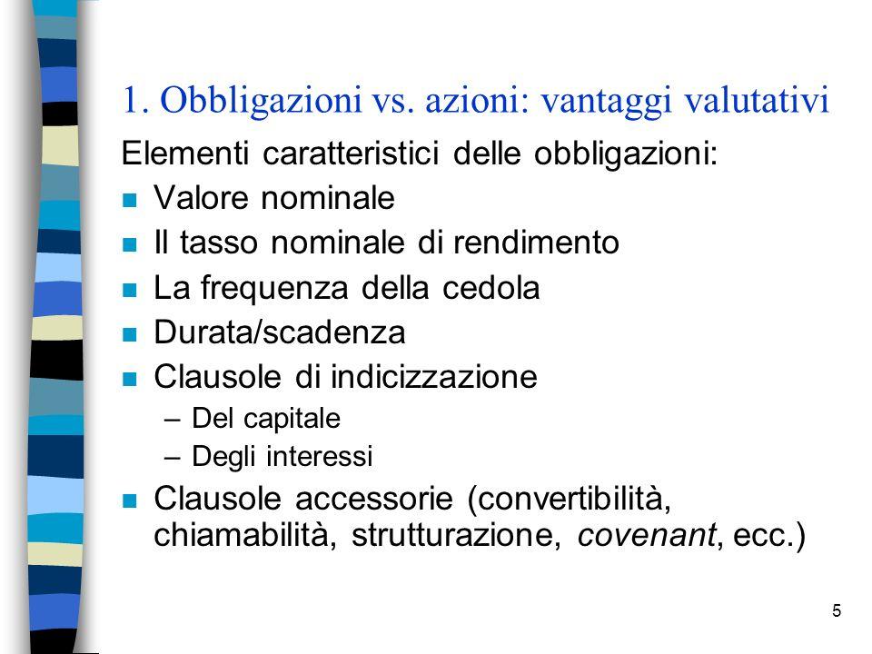 5 1. Obbligazioni vs. azioni: vantaggi valutativi Elementi caratteristici delle obbligazioni: n Valore nominale n Il tasso nominale di rendimento n La