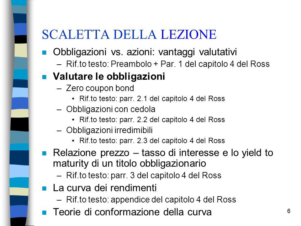 6 SCALETTA DELLA LEZIONE n Obbligazioni vs. azioni: vantaggi valutativi –Rif.to testo: Preambolo + Par. 1 del capitolo 4 del Ross n Valutare le obblig