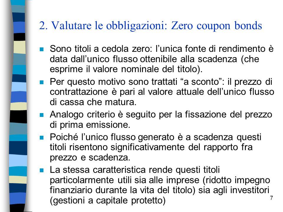 7 2. Valutare le obbligazioni: Zero coupon bonds n Sono titoli a cedola zero: lunica fonte di rendimento è data dallunico flusso ottenibile alla scade