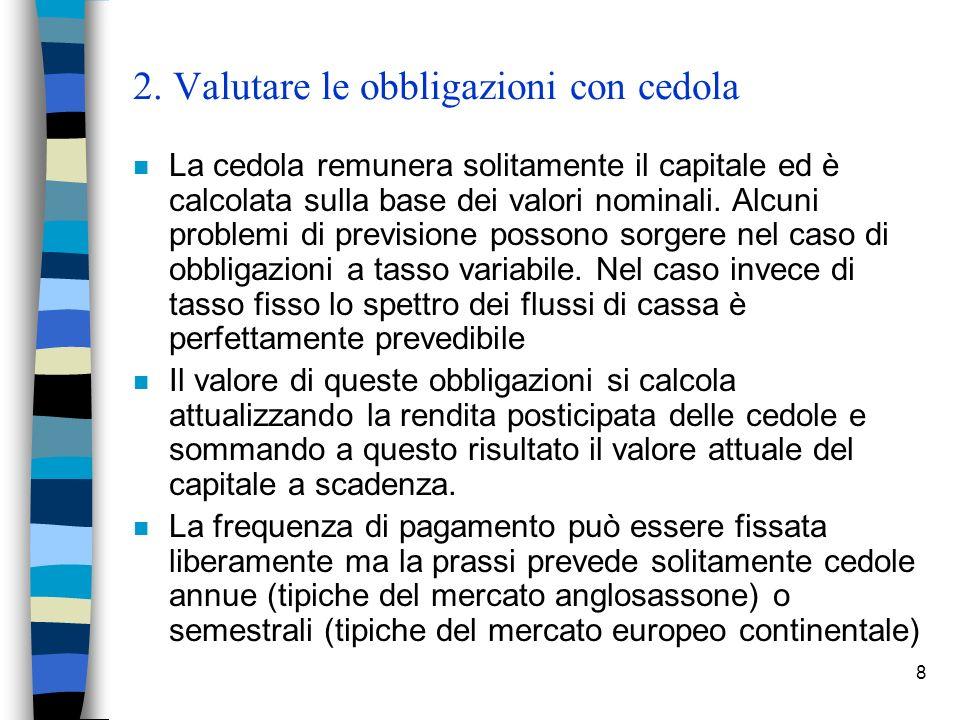 8 2. Valutare le obbligazioni con cedola n La cedola remunera solitamente il capitale ed è calcolata sulla base dei valori nominali. Alcuni problemi d