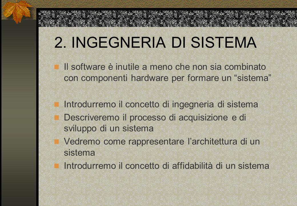 2. INGEGNERIA DI SISTEMA Il software è inutile a meno che non sia combinato con componenti hardware per formare un sistema Introdurremo il concetto di