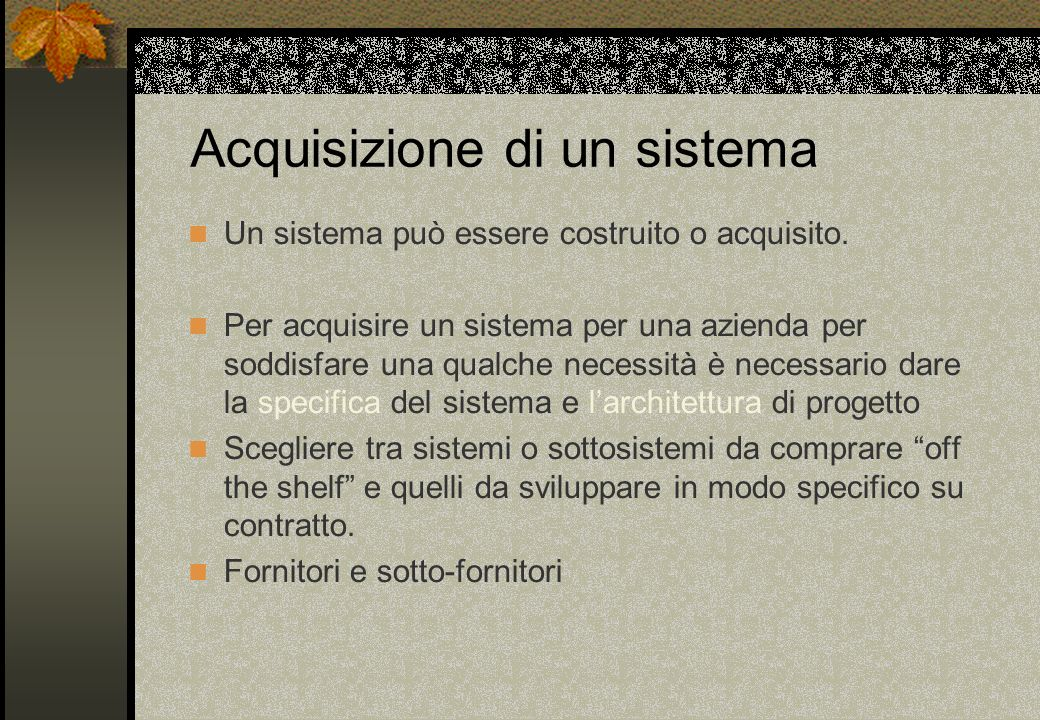 Acquisizione di un sistema Un sistema può essere costruito o acquisito. Per acquisire un sistema per una azienda per soddisfare una qualche necessità