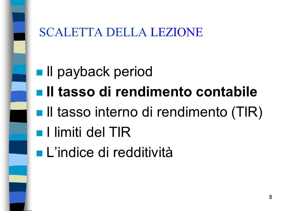 8 SCALETTA DELLA LEZIONE n Il payback period n Il tasso di rendimento contabile n Il tasso interno di rendimento (TIR) n I limiti del TIR n Lindice di redditività