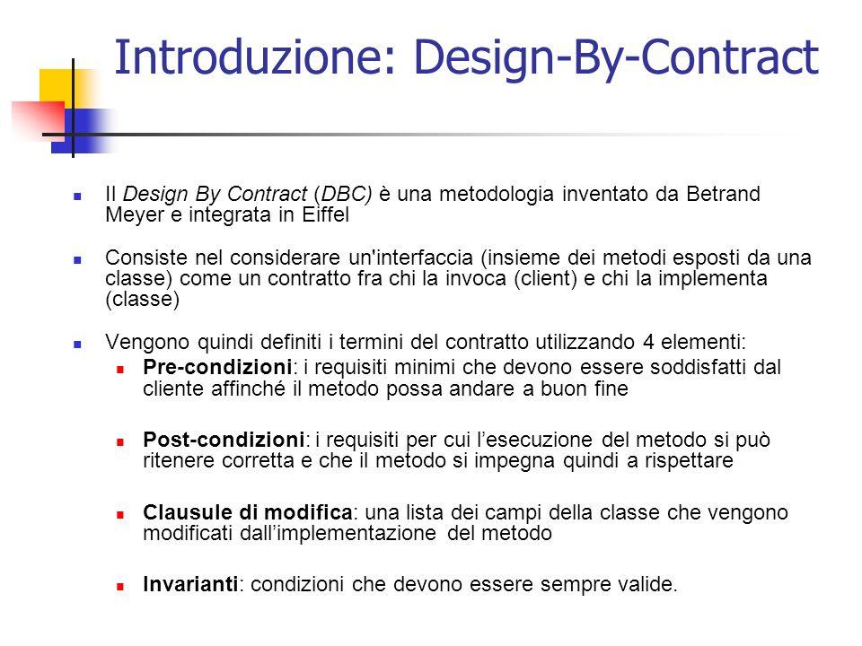 Introduzione: Design-By-Contract Il Design By Contract (DBC) è una metodologia inventato da Betrand Meyer e integrata in Eiffel Consiste nel considerare un interfaccia (insieme dei metodi esposti da una classe) come un contratto fra chi la invoca (client) e chi la implementa (classe) Vengono quindi definiti i termini del contratto utilizzando 4 elementi: Pre-condizioni: i requisiti minimi che devono essere soddisfatti dal cliente affinché il metodo possa andare a buon fine Post-condizioni: i requisiti per cui lesecuzione del metodo si può ritenere corretta e che il metodo si impegna quindi a rispettare Clausule di modifica: una lista dei campi della classe che vengono modificati dallimplementazione del metodo Invarianti: condizioni che devono essere sempre valide.