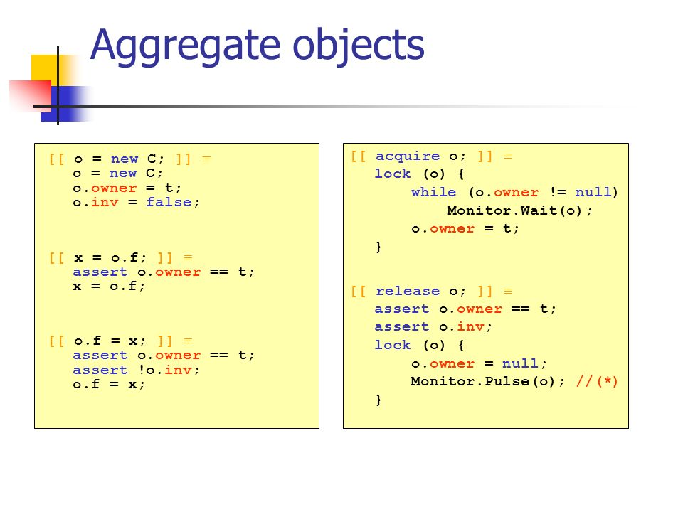 Aggregate objects [[ o = new C; ]] o = new C; o.owner = t; o.inv = false; [[ x = o.f; ]] assert o.owner == t; x = o.f; [[ o.f = x; ]] assert o.owner == t; assert !o.inv; o.f = x; [[ acquire o; ]] lock (o) { while (o.owner != null) Monitor.Wait(o); o.owner = t; } [[ release o; ]] assert o.owner == t; assert o.inv; lock (o) { o.owner = null; Monitor.Pulse(o); //(*) }