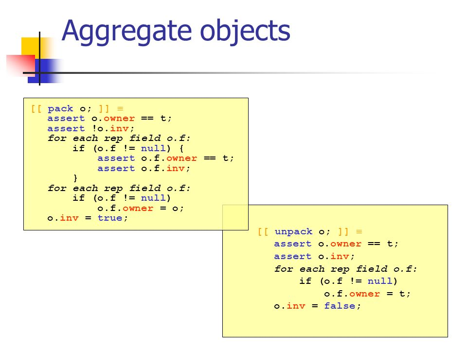 Aggregate objects [[ pack o; ]] assert o.owner == t; assert !o.inv; for each rep field o.f: if (o.f != null) { assert o.f.owner == t; assert o.f.inv; } for each rep field o.f: if (o.f != null) o.f.owner = o; o.inv = true; [[ unpack o; ]] assert o.owner == t; assert o.inv; for each rep field o.f: if (o.f != null) o.f.owner = t; o.inv = false;