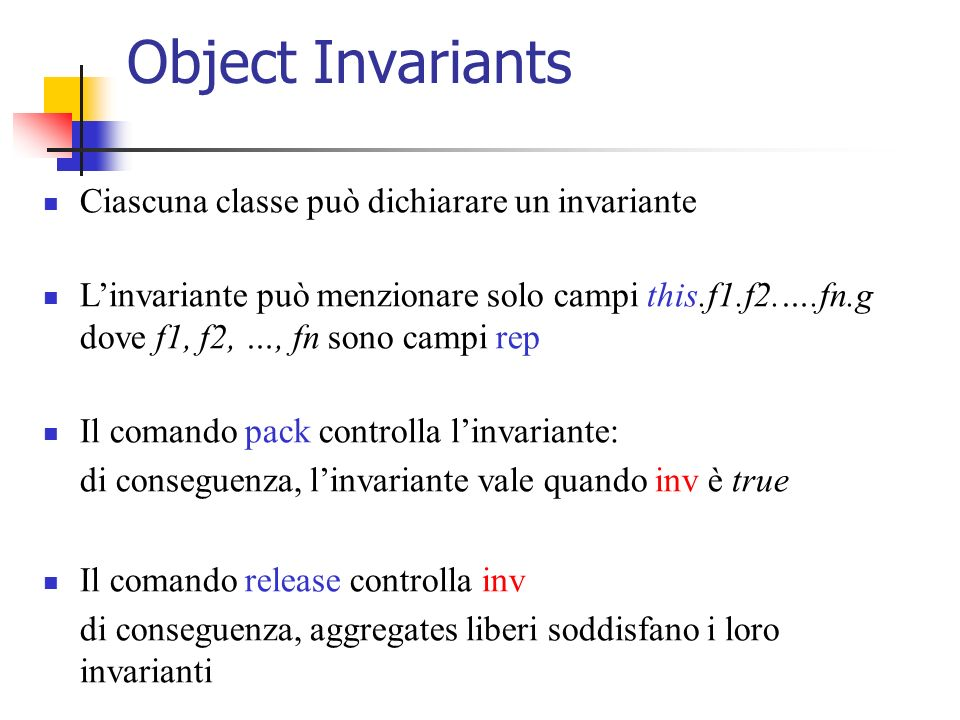 Object Invariants Ciascuna classe può dichiarare un invariante Linvariante può menzionare solo campi this.f1.f2.….fn.g dove f1, f2, …, fn sono campi rep Il comando pack controlla linvariante: di conseguenza, linvariante vale quando inv è true Il comando release controlla inv di conseguenza, aggregates liberi soddisfano i loro invarianti