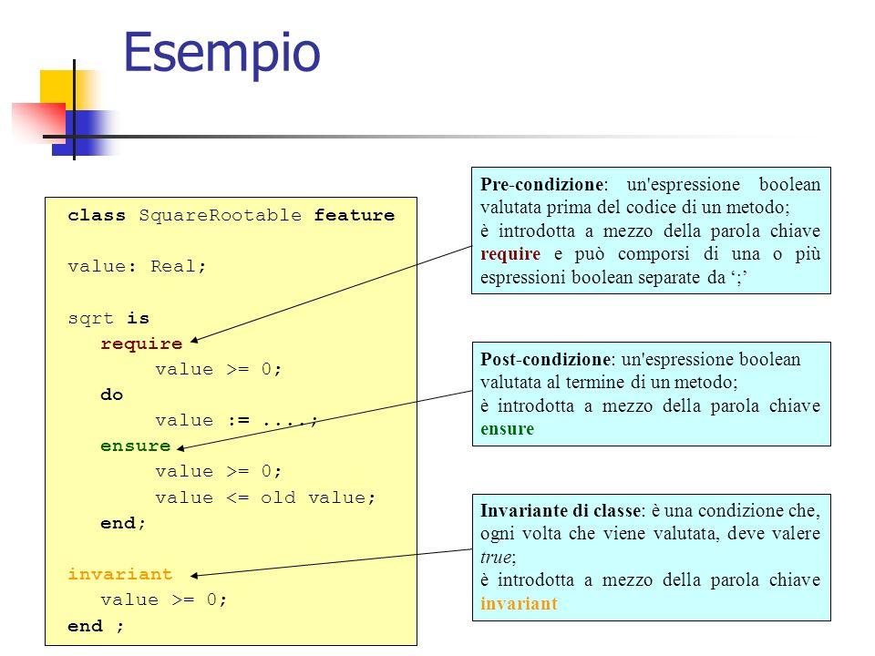 Esempio class SquareRootable feature value: Real; sqrt is require value >= 0; do value :=....; ensure value >= 0; value <= old value; end; invariant value >= 0; end ; Pre-condizione: un espressione boolean valutata prima del codice di un metodo; è introdotta a mezzo della parola chiave require e può comporsi di una o più espressioni boolean separate da ; Post-condizione: un espressione boolean valutata al termine di un metodo; è introdotta a mezzo della parola chiave ensure Invariante di classe: è una condizione che, ogni volta che viene valutata, deve valere true; è introdotta a mezzo della parola chiave invariant