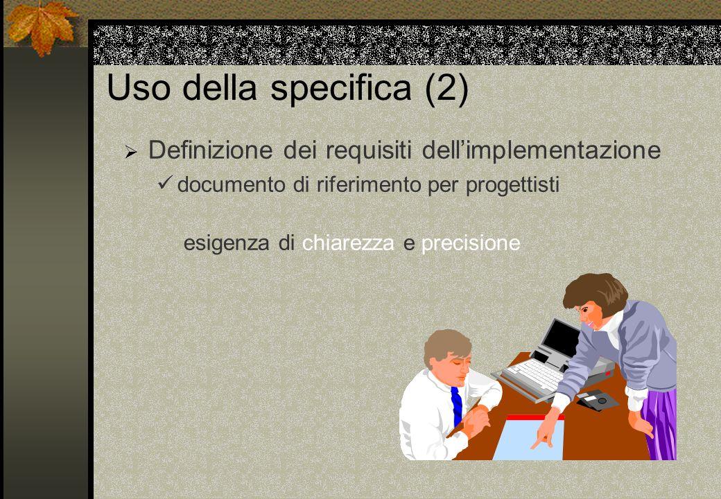 Uso della specifica (2) Definizione dei requisiti dellimplementazione documento di riferimento per progettisti esigenza di chiarezza e precisione