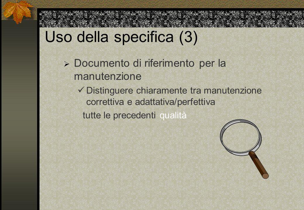 Uso della specifica (3) Documento di riferimento per la manutenzione Distinguere chiaramente tra manutenzione correttiva e adattativa/perfettiva tutte