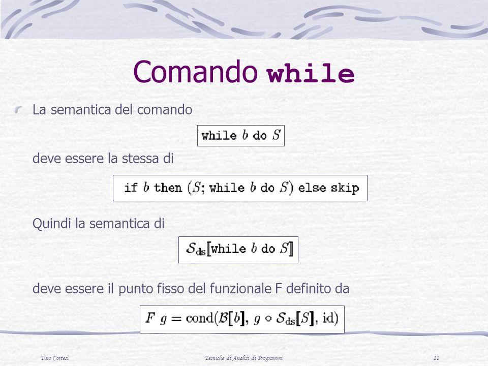 Tino CortesiTecniche di Analisi di Programmi 12 Comando while La semantica del comando deve essere la stessa di Quindi la semantica di deve essere il
