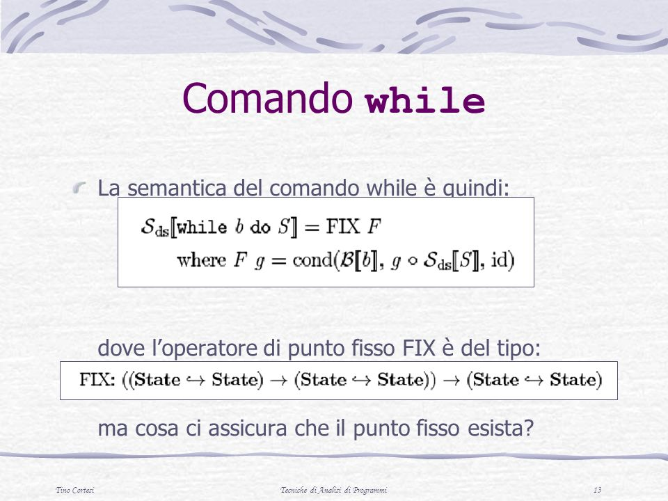 Tino CortesiTecniche di Analisi di Programmi 13 Comando while La semantica del comando while è quindi: dove loperatore di punto fisso FIX è del tipo: