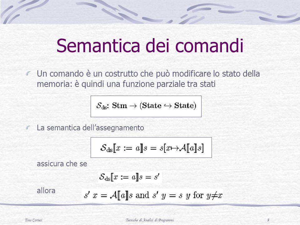 Tino CortesiTecniche di Analisi di Programmi 9 Semantica dei comandi Un comando è un costrutto che può modificare lo stato della memoria: è quindi una