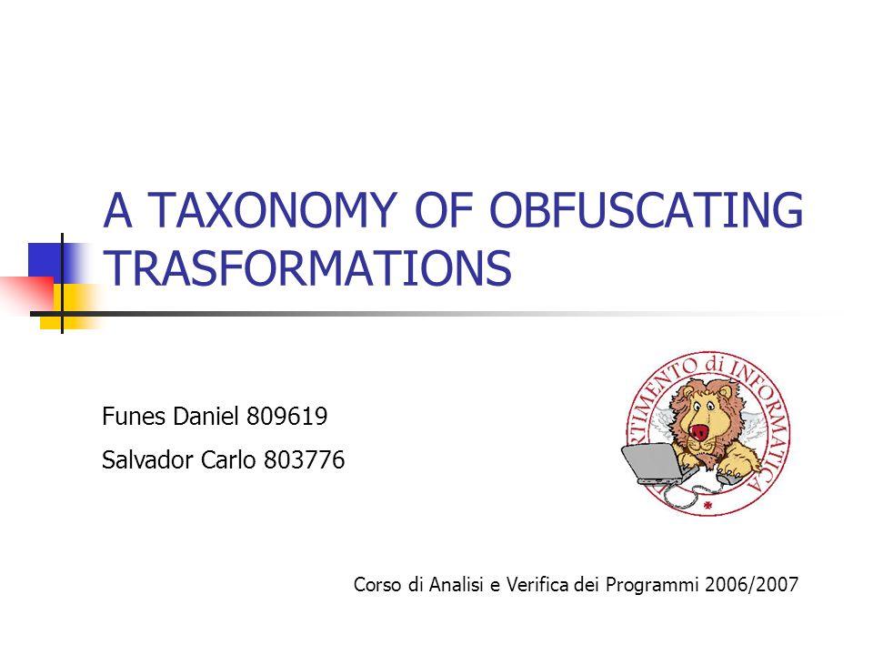 A TAXONOMY OF OBFUSCATING TRASFORMATIONS Funes Daniel 809619 Salvador Carlo 803776 Corso di Analisi e Verifica dei Programmi 2006/2007