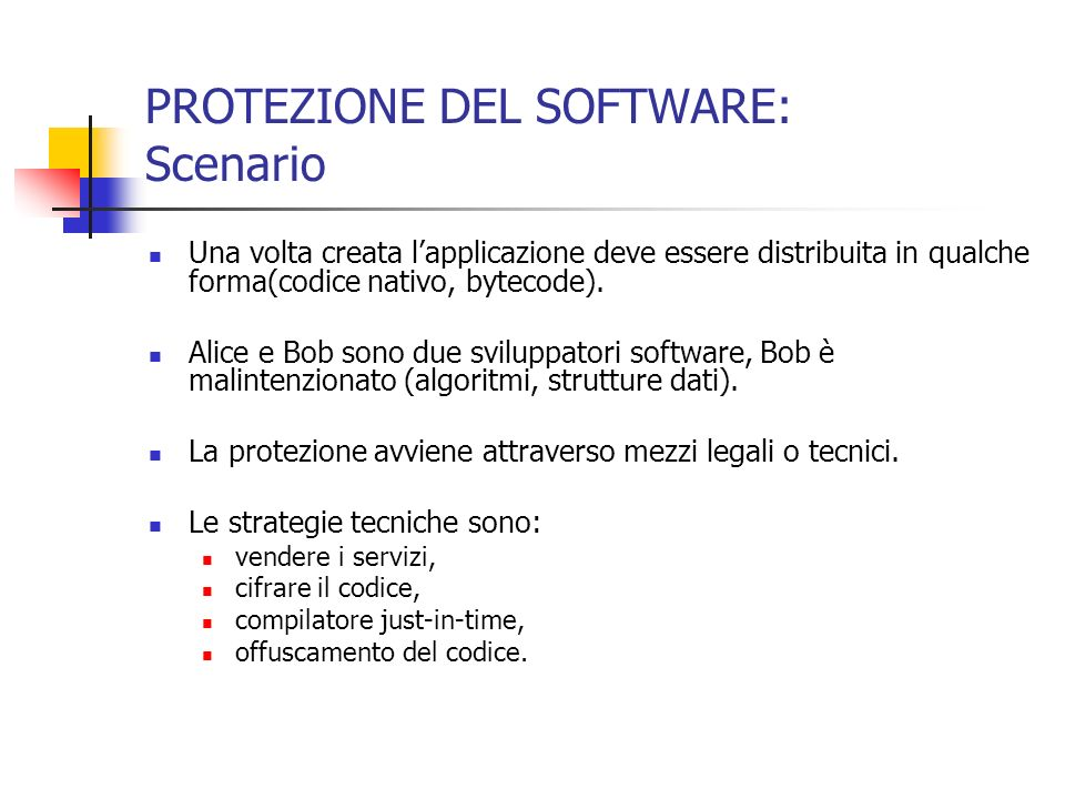 PROTEZIONE DEL SOFTWARE: Scenario Una volta creata lapplicazione deve essere distribuita in qualche forma(codice nativo, bytecode).
