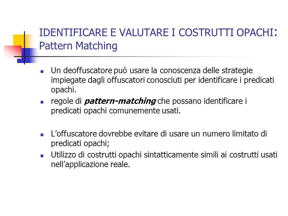 IDENTIFICARE E VALUTARE I COSTRUTTI OPACHI : Pattern Matching Un deoffuscatore può usare la conoscenza delle strategie impiegate dagli offuscatori conosciuti per identificare i predicati opachi.