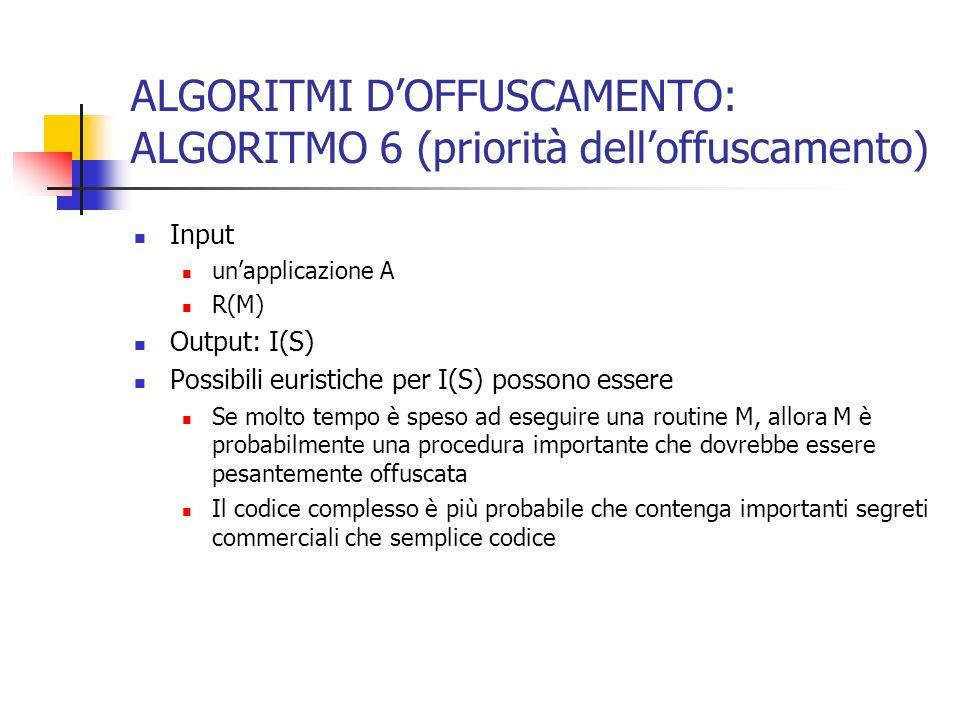 ALGORITMI DOFFUSCAMENTO: ALGORITMO 6 (priorità delloffuscamento) Input unapplicazione A R(M) Output: I(S) Possibili euristiche per I(S) possono essere Se molto tempo è speso ad eseguire una routine M, allora M è probabilmente una procedura importante che dovrebbe essere pesantemente offuscata Il codice complesso è più probabile che contenga importanti segreti commerciali che semplice codice