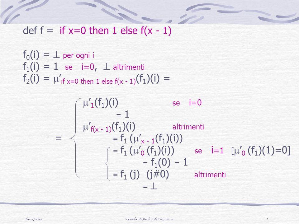Tino CortesiTecniche di Analisi di Programmi 6 def f = if x=0 then 1 else f(x - 1) f 0 (i) = per ogni i f 1 (i) = 1 se i=0, altrimenti f 2 (i) = 1 se i=0,1, altrimenti f 3 (i) = 1 se i=0,1,2, altrimenti f 4 (i) = 1 se i=0,1,2,3, altrimenti (f) = U i>=0 f i