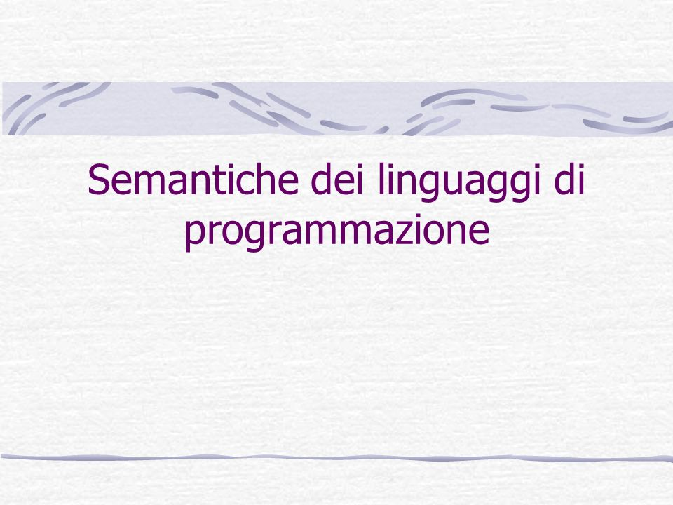 Tino CortesiAnalisi e Verifica di Programmi 2 A cosa serve la semantica di un linguaggio.