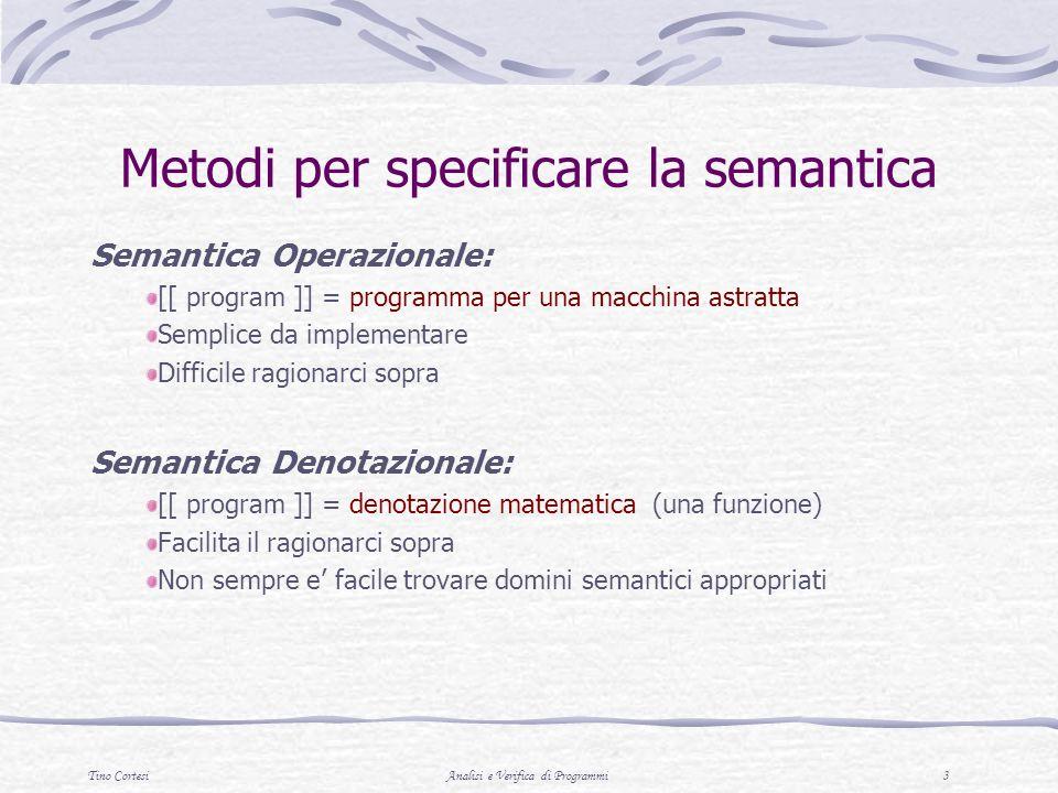 Tino CortesiAnalisi e Verifica di Programmi 4 Metodi per specificare la semantica Semantica Assiomatica: [[ programma ]] = insieme di proprieta Utile per provare teoremi sui programmi Distante dalla implementazione Structured Operational Semantics: [[ programma ]] = transition system (regole di inferenza) Utile per concorrenza e non determinismo Difficile ragionare sullequivalenza