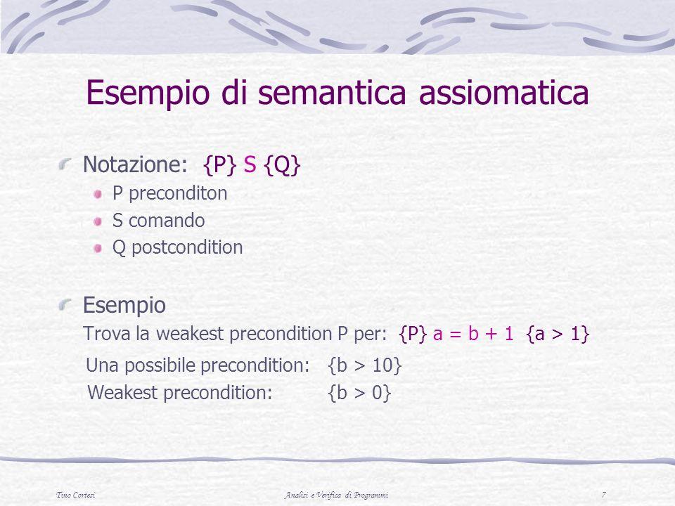 Tino CortesiAnalisi e Verifica di Programmi 8 Esempio: Comando di assegnamento Sia x=E un generico comando di assegnamento In questo caso la semantcia dellassegnamento e` data da un unico assioma: {Q x E } x = E {Q} La weakest precondition P viene data da Q x E In altre parole, P si ottiene dalla proprieta` Q sostituendo tutte le occorrenze di x con lespressione E Ad esempio, {?} a = a + b – 3 {a > 10} Sostuituisce tutte le occorrenze di a in {a >10} con a+b-3 Questo diventa: a+b-3>10, ovvero b>13-a Quindi, Q x E e { b>13-a }